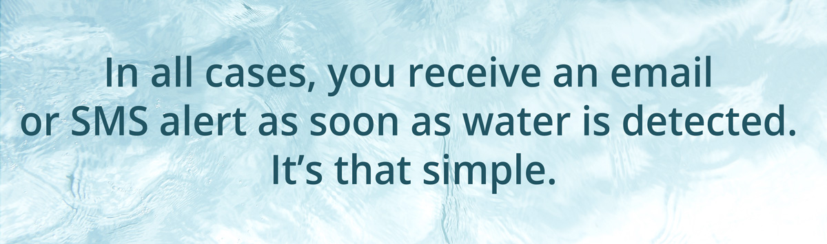 In all cases, you receive an email or SMS alert as soon as water is detected